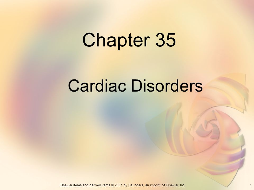 1Elsevier items and derived items © 2007 by Saunders, an imprint of Elsevier, Inc. Chapter 35 Cardiac Disorders