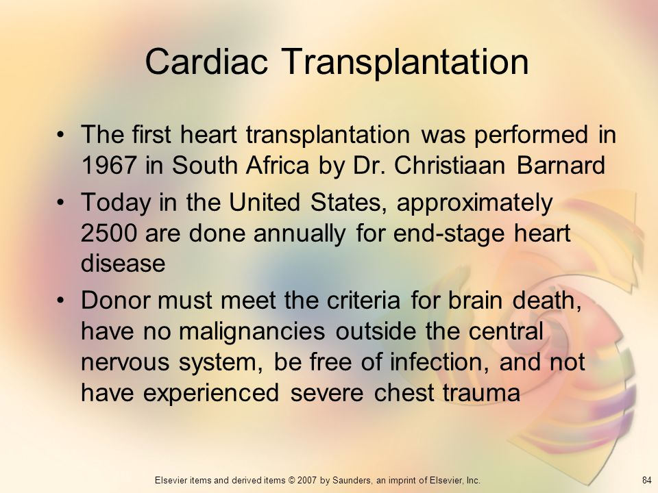 84Elsevier items and derived items © 2007 by Saunders, an imprint of Elsevier, Inc. Cardiac Transplantation The first heart transplantation was perfor