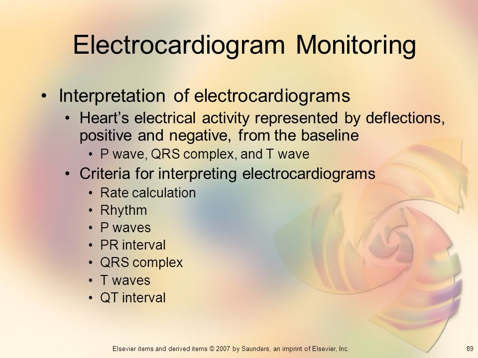 89Elsevier items and derived items © 2007 by Saunders, an imprint of Elsevier, Inc. Electrocardiogram Monitoring Interpretation of electrocardiograms