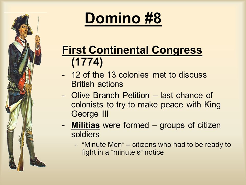 Domino #8 First Continental Congress (1774) - -12 of the 13 colonies met to discuss British actions - -Olive Branch Petition – last chance of colonist