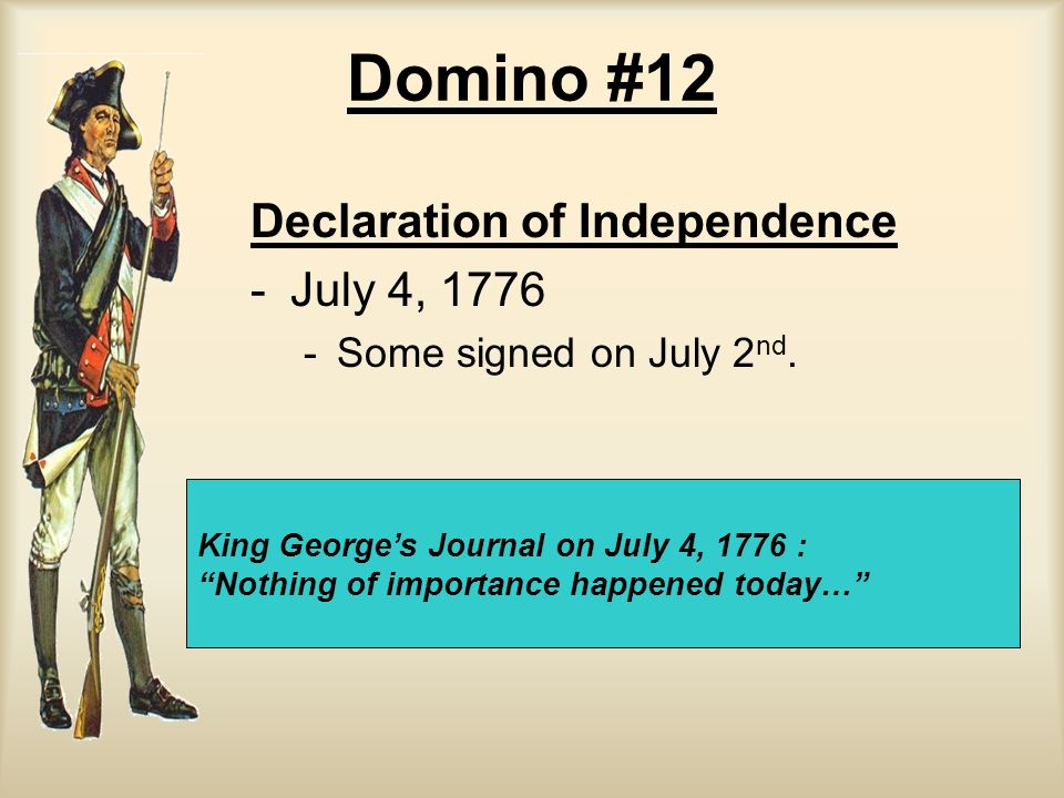 Domino #12 Declaration of Independence - -July 4, 1776 - -Some signed on July 2 nd. King Georges Journal on July 4, 1776 : Nothing of importance happe