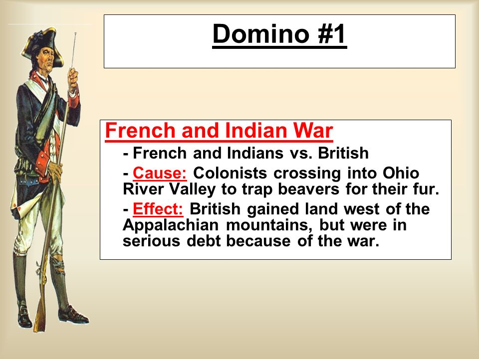 French and Indian War - French and Indians vs. British - Cause: Colonists crossing into Ohio River Valley to trap beavers for their fur. - Effect: Bri