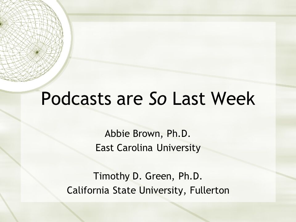 Podcasts are So Last Week Abbie Brown, Ph.D. East Carolina University Timothy D.