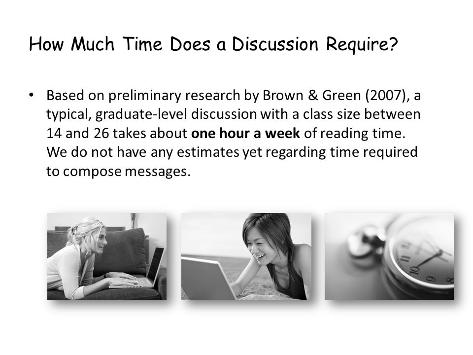 How Much Time Does a Discussion Require? Based on preliminary research by Brown & Green (2007), a typical, graduate-level discussion with a class size