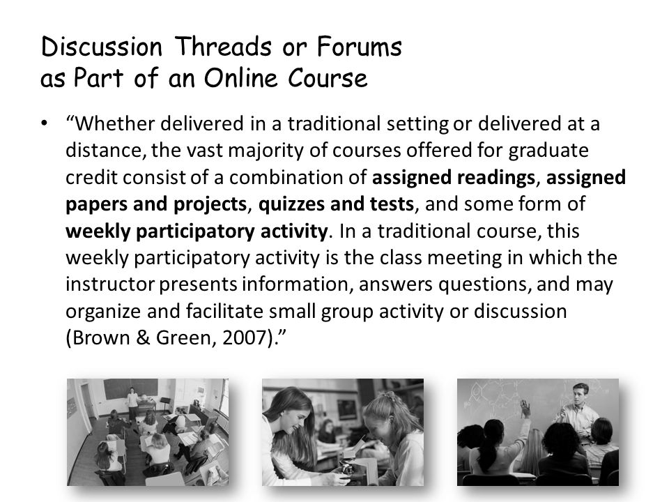 Discussion Threads or Forums as Part of an Online Course Whether delivered in a traditional setting or delivered at a distance, the vast majority of c