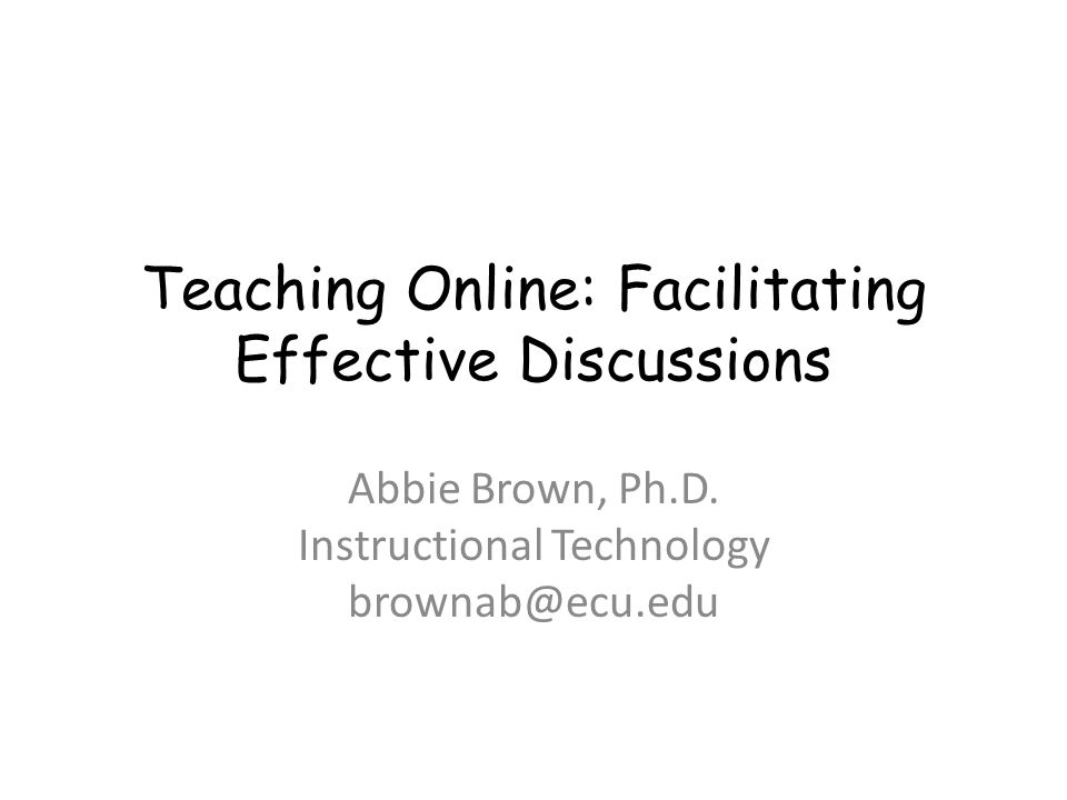 Teaching Online: Facilitating Effective Discussions Abbie Brown, Ph.D. Instructional Technology brownab@ecu.edu
