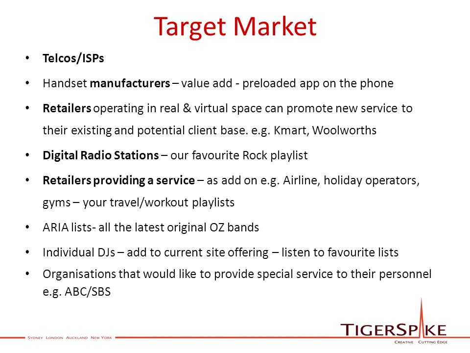 Target Market Telcos/ISPs Handset manufacturers – value add - preloaded app on the phone Retailers operating in real & virtual space can promote new service to their existing and potential client base.