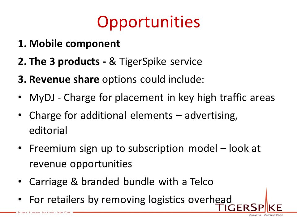 Opportunities 1.Mobile component 2.The 3 products - & TigerSpike service 3.Revenue share options could include: MyDJ - Charge for placement in key high traffic areas Charge for additional elements – advertising, editorial Freemium sign up to subscription model – look at revenue opportunities Carriage & branded bundle with a Telco For retailers by removing logistics overhead