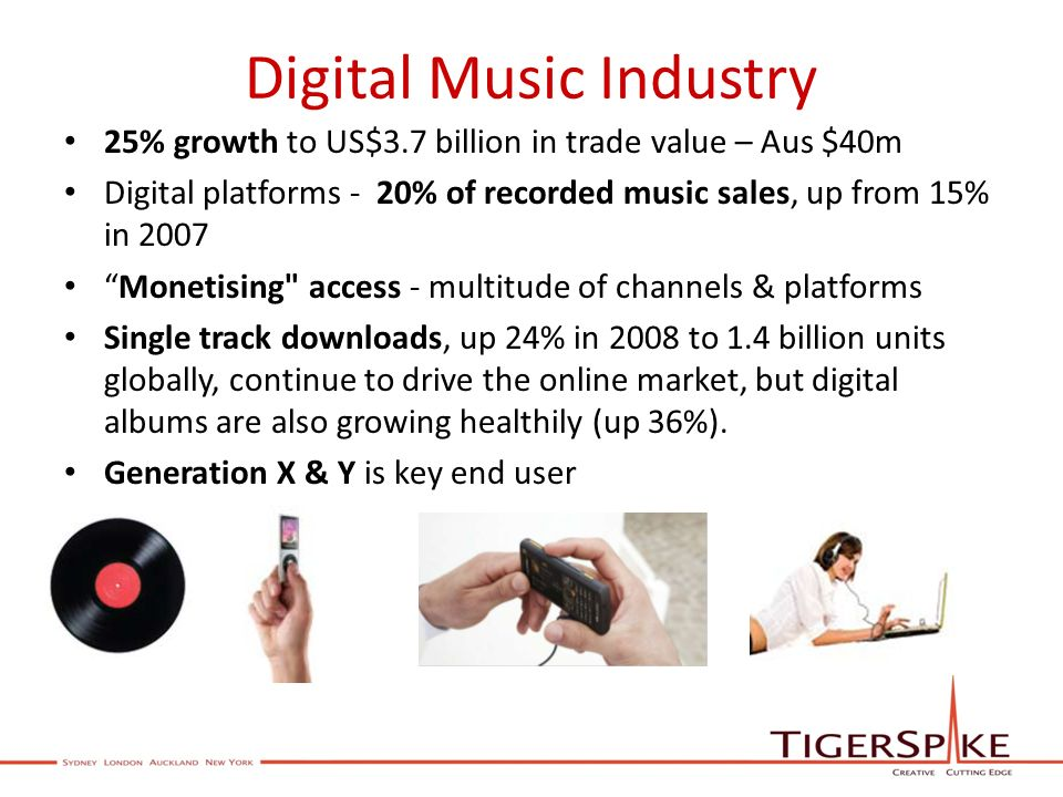 Digital Music Industry 25% growth to US$3.7 billion in trade value – Aus $40m Digital platforms - 20% of recorded music sales, up from 15% in 2007 Monetising access - multitude of channels & platforms Single track downloads, up 24% in 2008 to 1.4 billion units globally, continue to drive the online market, but digital albums are also growing healthily (up 36%).