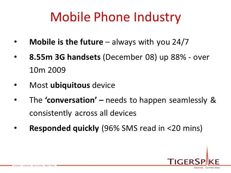 Mobile Phone Industry Mobile is the future – always with you 24/7 8.55m 3G handsets (December 08) up 88% - over 10m 2009 Most ubiquitous device The conversation – needs to happen seamlessly & consistently across all devices Responded quickly (96% SMS read in <20 mins)