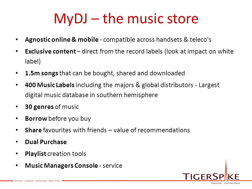 MyDJ – the music store Agnostic online & mobile - compatible across handsets & teleco s Exclusive content – direct from the record labels (look at impact on white label) 1.5m songs that can be bought, shared and downloaded 400 Music Labels including the majors & global distributors - Largest digital music database in southern hemisphere 30 genres of music Borrow before you buy Share favourites with friends – value of recommendations Dual Purchase Playlist creation tools Music Managers Console - service