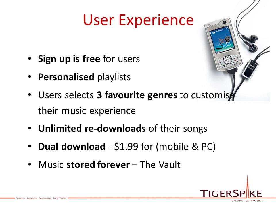 User Experience Sign up is free for users Personalised playlists Users selects 3 favourite genres to customise their music experience Unlimited re-downloads of their songs Dual download - $1.99 for (mobile & PC) Music stored forever – The Vault