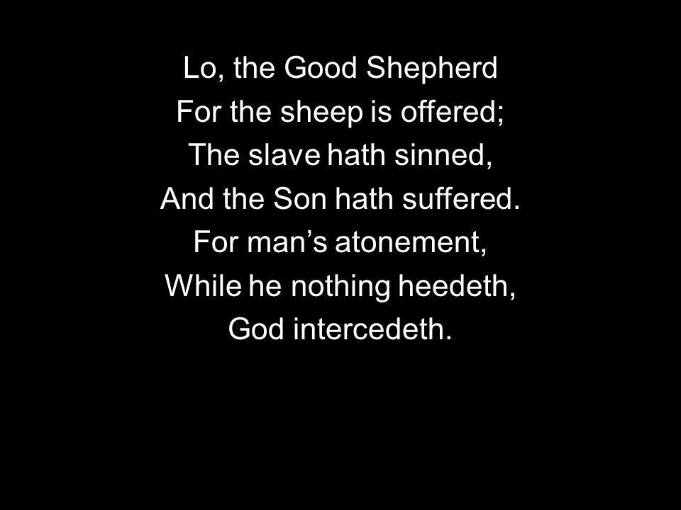 Lo, the Good Shepherd For the sheep is offered; The slave hath sinned, And the Son hath suffered.