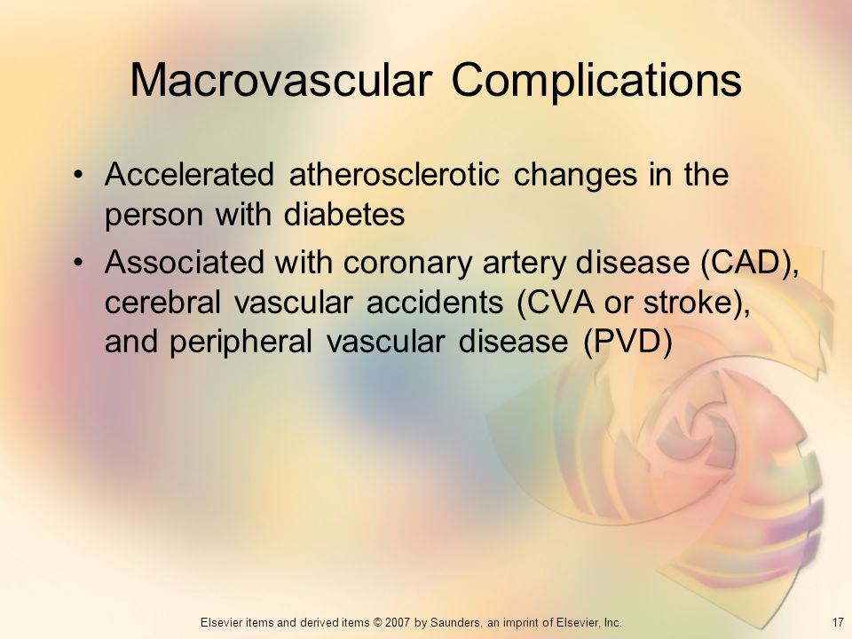 17Elsevier items and derived items © 2007 by Saunders, an imprint of Elsevier, Inc. Macrovascular Complications Accelerated atherosclerotic changes in