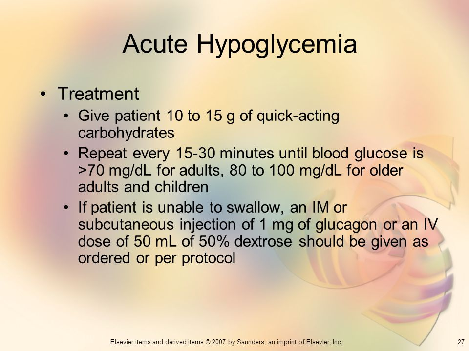 27Elsevier items and derived items © 2007 by Saunders, an imprint of Elsevier, Inc. Acute Hypoglycemia Treatment Give patient 10 to 15 g of quick-acti