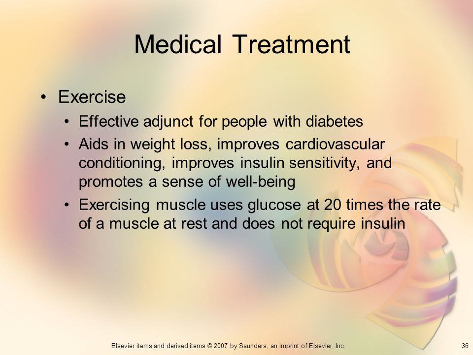 36Elsevier items and derived items © 2007 by Saunders, an imprint of Elsevier, Inc. Medical Treatment Exercise Effective adjunct for people with diabe