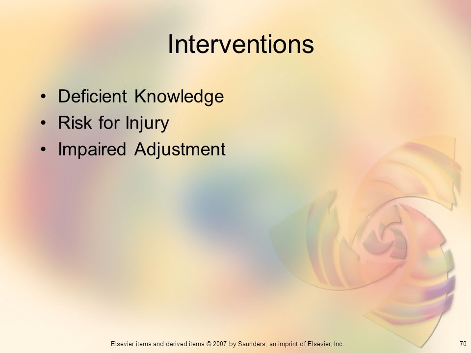 70Elsevier items and derived items © 2007 by Saunders, an imprint of Elsevier, Inc. Interventions Deficient Knowledge Risk for Injury Impaired Adjustm