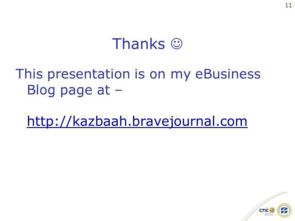 11 Thanks This presentation is on my eBusiness Blog page at – http://kazbaah.bravejournal.com http://kazbaah.bravejournal.com