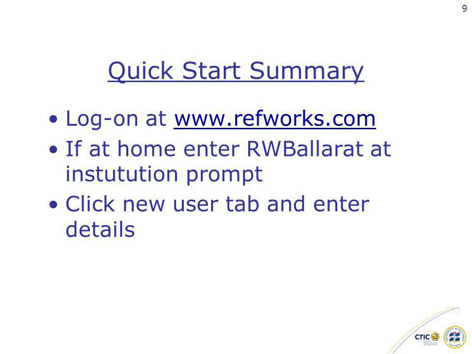 9 Quick Start Summary Log-on at www.refworks.comwww.refworks.com If at home enter RWBallarat at instutution prompt Click new user tab and enter detail