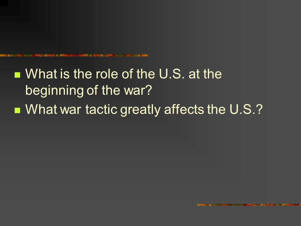 What is the role of the U.S. at the beginning of the war What war tactic greatly affects the U.S.