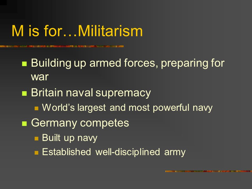 M is for…Militarism Building up armed forces, preparing for war Britain naval supremacy Worlds largest and most powerful navy Germany competes Built up navy Established well-disciplined army