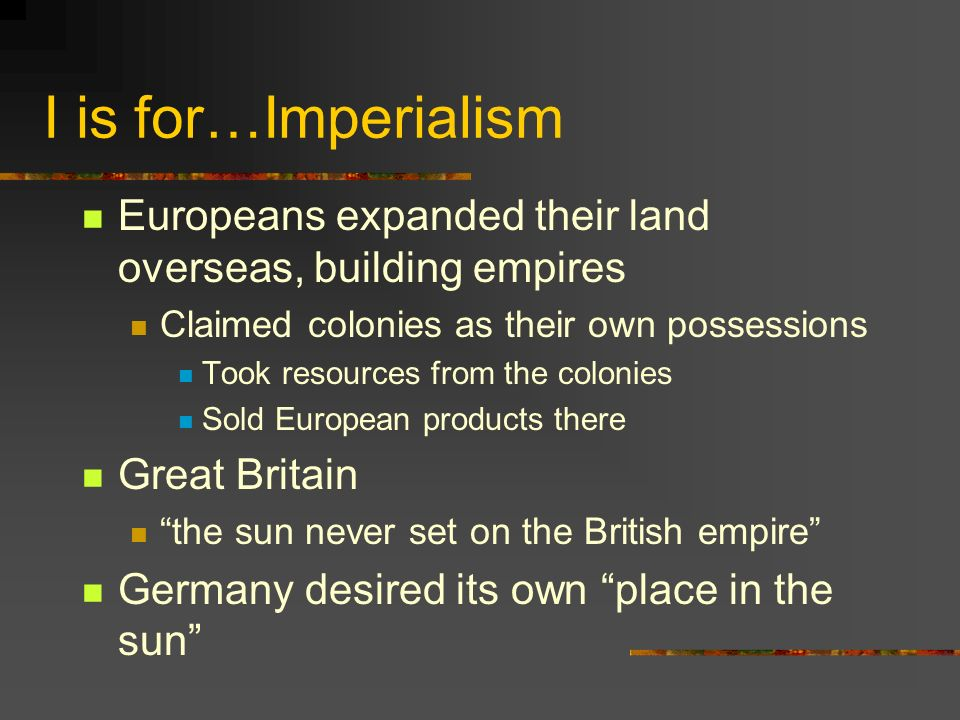 I is for…Imperialism Europeans expanded their land overseas, building empires Claimed colonies as their own possessions Took resources from the colonies Sold European products there Great Britain the sun never set on the British empire Germany desired its own place in the sun