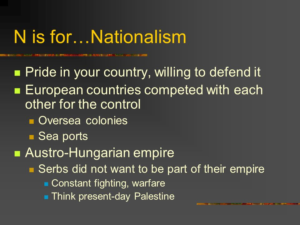 N is for…Nationalism Pride in your country, willing to defend it European countries competed with each other for the control Oversea colonies Sea ports Austro-Hungarian empire Serbs did not want to be part of their empire Constant fighting, warfare Think present-day Palestine