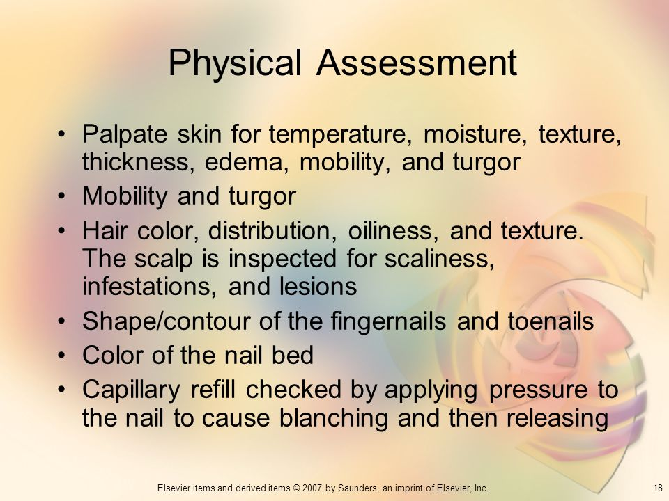 18Elsevier items and derived items © 2007 by Saunders, an imprint of Elsevier, Inc. Physical Assessment Palpate skin for temperature, moisture, textur
