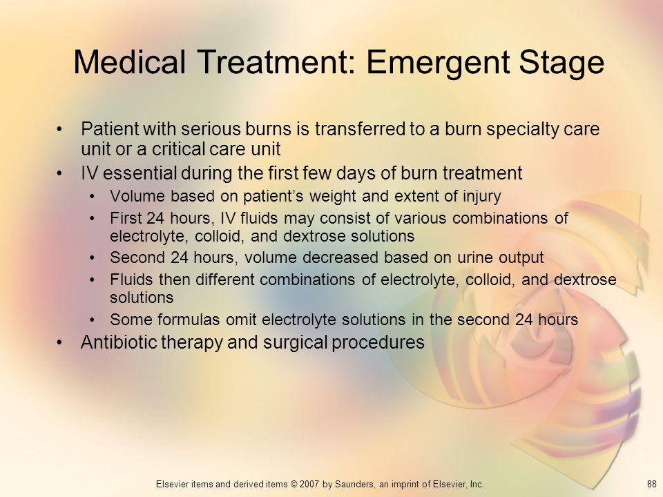 88Elsevier items and derived items © 2007 by Saunders, an imprint of Elsevier, Inc. Medical Treatment: Emergent Stage Patient with serious burns is tr