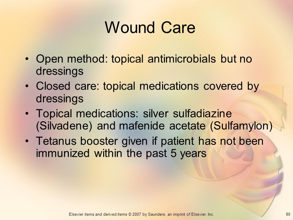 89Elsevier items and derived items © 2007 by Saunders, an imprint of Elsevier, Inc. Wound Care Open method: topical antimicrobials but no dressings Cl