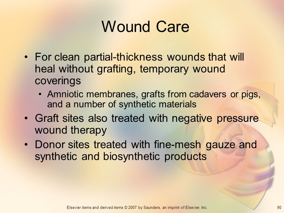 90Elsevier items and derived items © 2007 by Saunders, an imprint of Elsevier, Inc. Wound Care For clean partial-thickness wounds that will heal witho