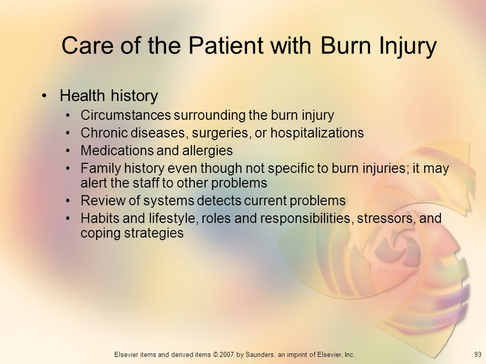93Elsevier items and derived items © 2007 by Saunders, an imprint of Elsevier, Inc. Care of the Patient with Burn Injury Health history Circumstances