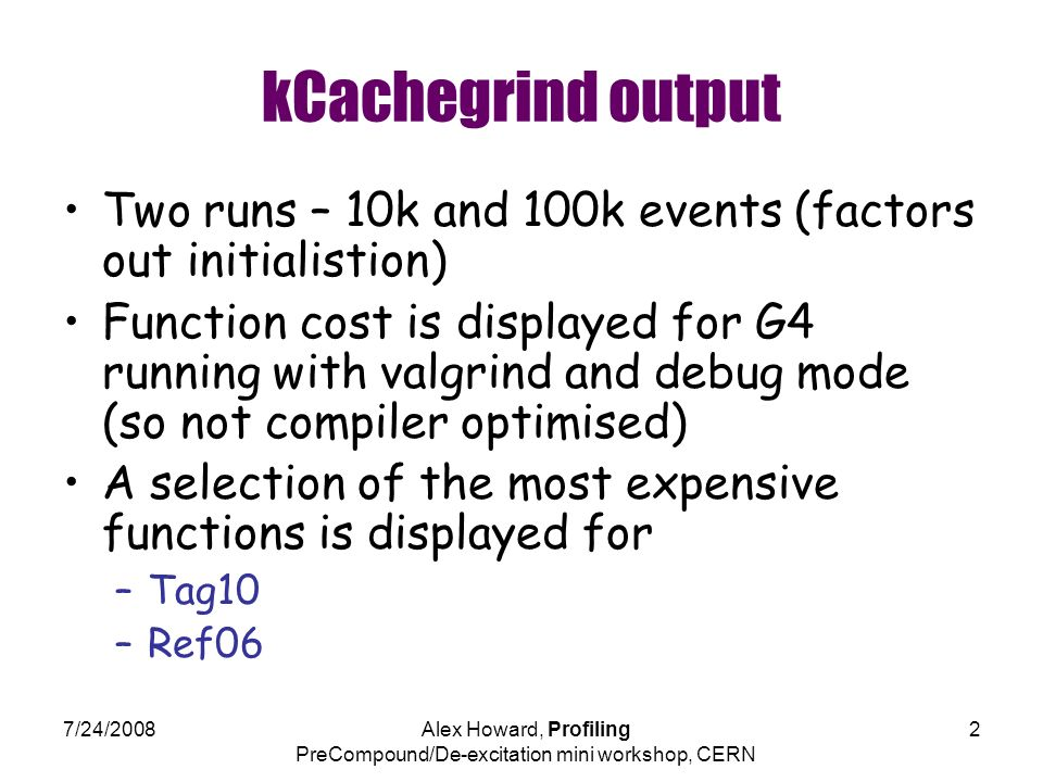 7/24/2008Alex Howard, Profiling PreCompound/De-excitation mini workshop, CERN 2 kCachegrind output Two runs – 10k and 100k events (factors out initialistion) Function cost is displayed for G4 running with valgrind and debug mode (so not compiler optimised) A selection of the most expensive functions is displayed for –Tag10 –Ref06