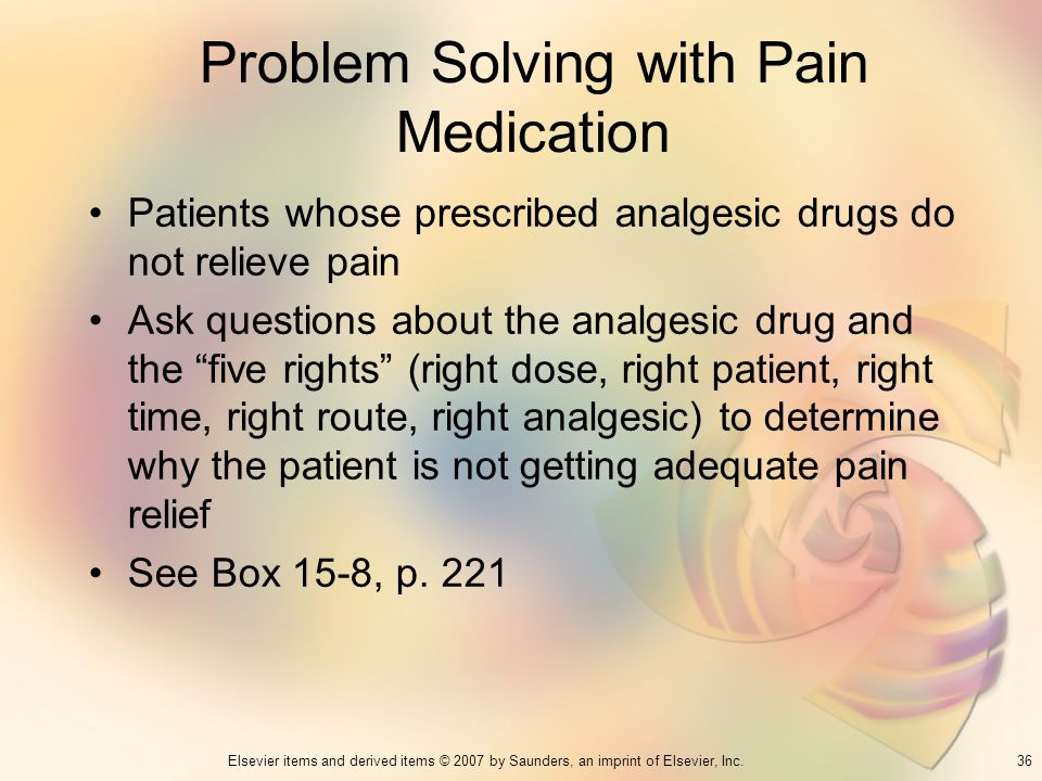 36Elsevier items and derived items © 2007 by Saunders, an imprint of Elsevier, Inc. Problem Solving with Pain Medication Patients whose prescribed ana