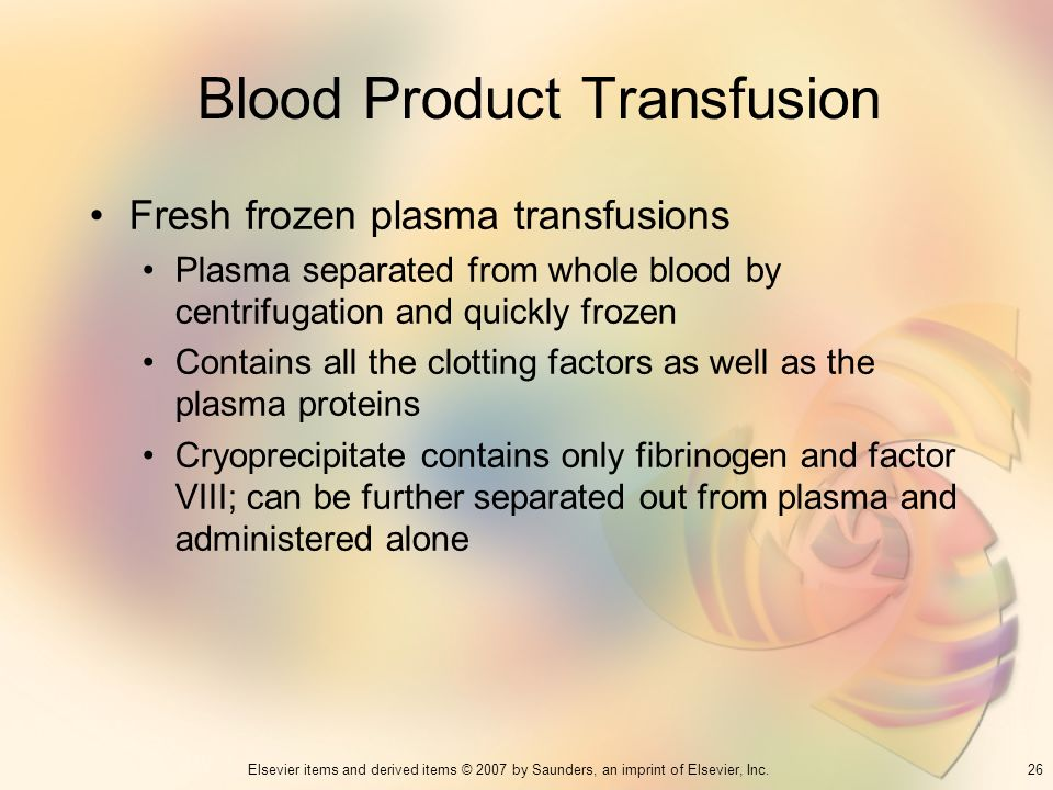 26Elsevier items and derived items © 2007 by Saunders, an imprint of Elsevier, Inc. Blood Product Transfusion Fresh frozen plasma transfusions Plasma