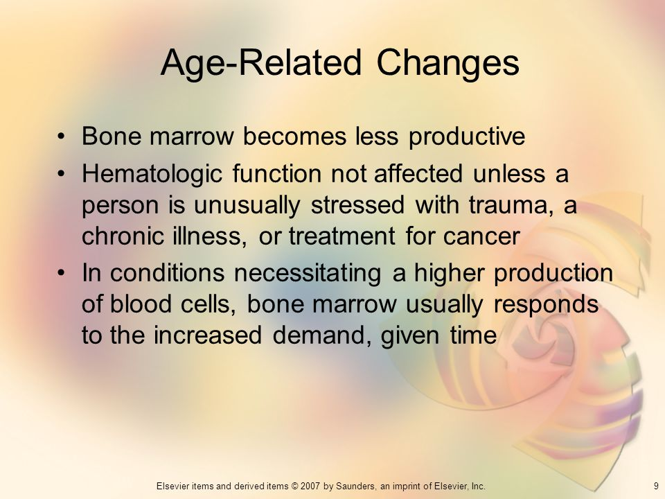 9Elsevier items and derived items © 2007 by Saunders, an imprint of Elsevier, Inc. Age-Related Changes Bone marrow becomes less productive Hematologic