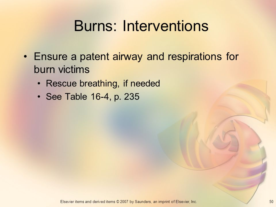 50Elsevier items and derived items © 2007 by Saunders, an imprint of Elsevier, Inc. Burns: Interventions Ensure a patent airway and respirations for b