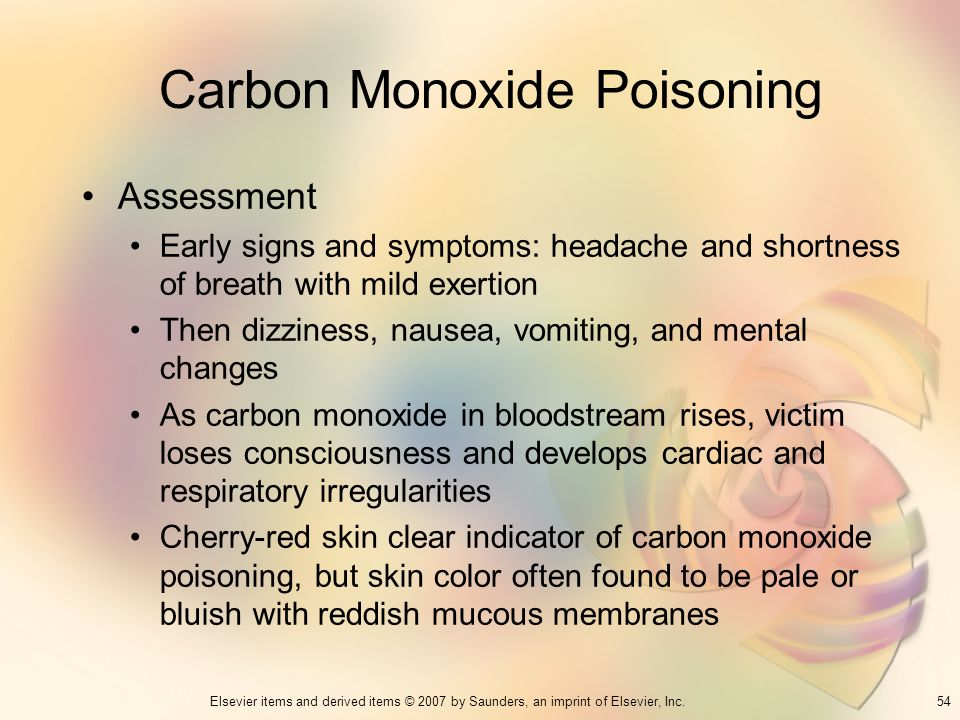 54Elsevier items and derived items © 2007 by Saunders, an imprint of Elsevier, Inc. Carbon Monoxide Poisoning Assessment Early signs and symptoms: hea