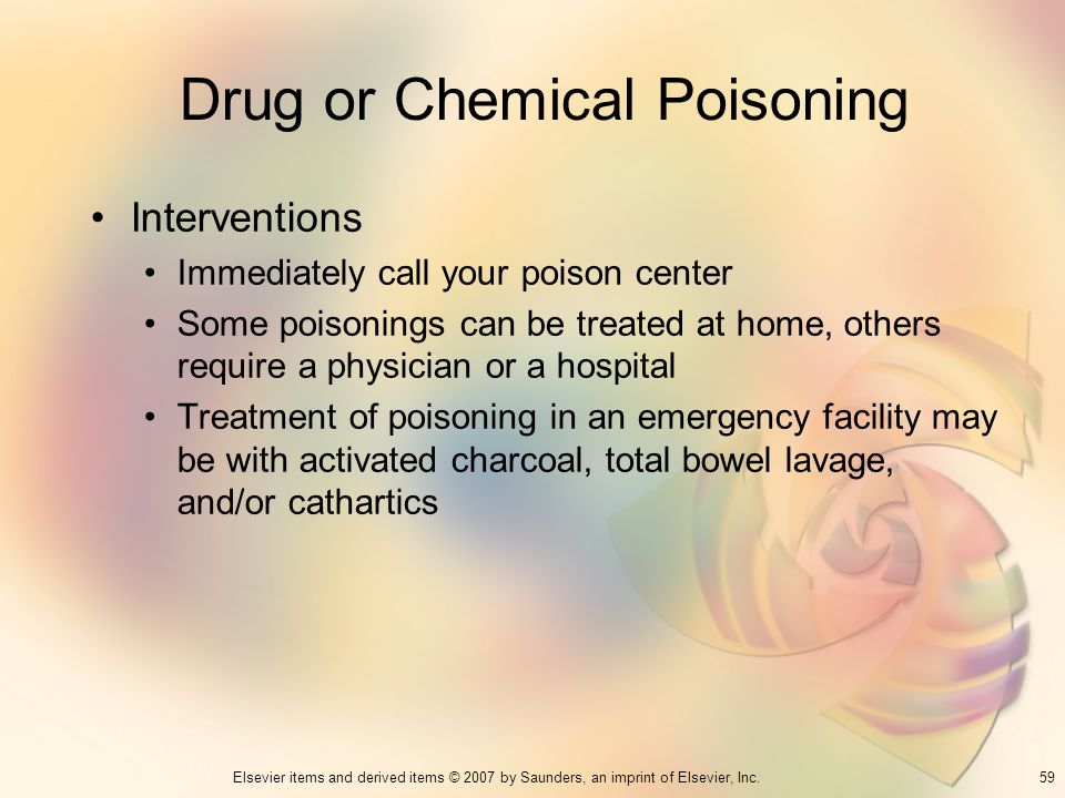 59Elsevier items and derived items © 2007 by Saunders, an imprint of Elsevier, Inc. Drug or Chemical Poisoning Interventions Immediately call your poi