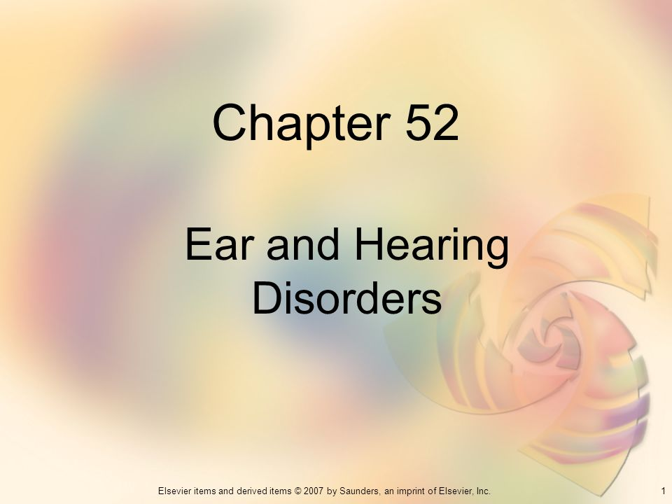 1Elsevier items and derived items © 2007 by Saunders, an imprint of Elsevier, Inc. Chapter 52 Ear and Hearing Disorders