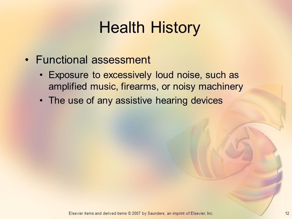 12Elsevier items and derived items © 2007 by Saunders, an imprint of Elsevier, Inc. Health History Functional assessment Exposure to excessively loud