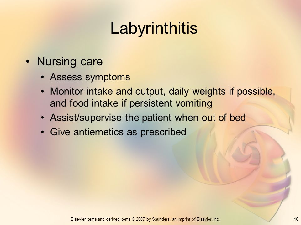 46Elsevier items and derived items © 2007 by Saunders, an imprint of Elsevier, Inc. Labyrinthitis Nursing care Assess symptoms Monitor intake and outp