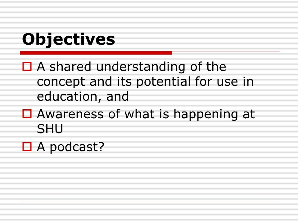 Objectives A shared understanding of the concept and its potential for use in education, and Awareness of what is happening at SHU A podcast