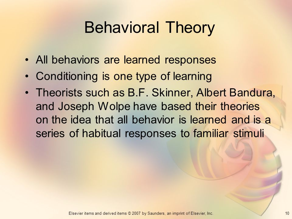 10Elsevier items and derived items © 2007 by Saunders, an imprint of Elsevier, Inc. Behavioral Theory All behaviors are learned responses Conditioning