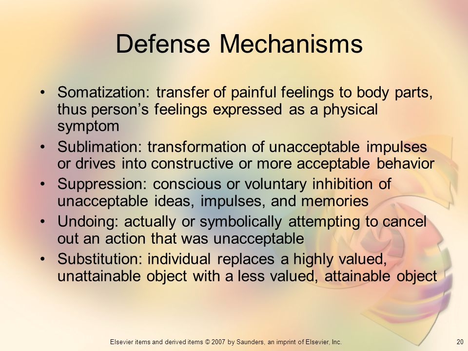 20Elsevier items and derived items © 2007 by Saunders, an imprint of Elsevier, Inc. Defense Mechanisms Somatization: transfer of painful feelings to b