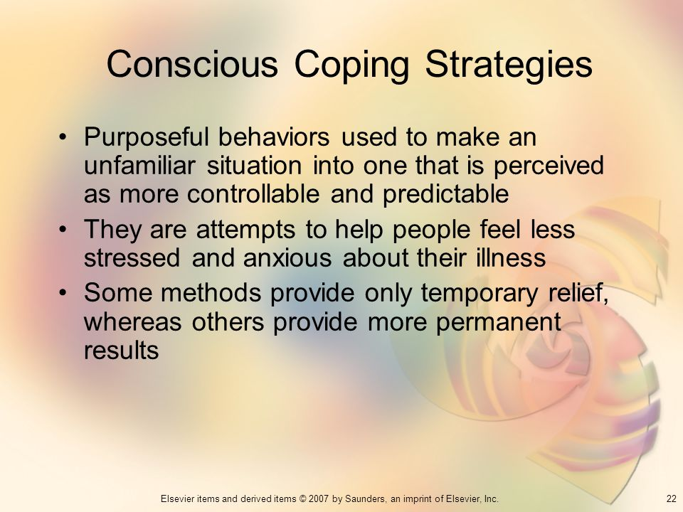 22Elsevier items and derived items © 2007 by Saunders, an imprint of Elsevier, Inc. Conscious Coping Strategies Purposeful behaviors used to make an u