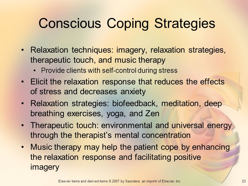 23Elsevier items and derived items © 2007 by Saunders, an imprint of Elsevier, Inc. Conscious Coping Strategies Relaxation techniques: imagery, relaxa