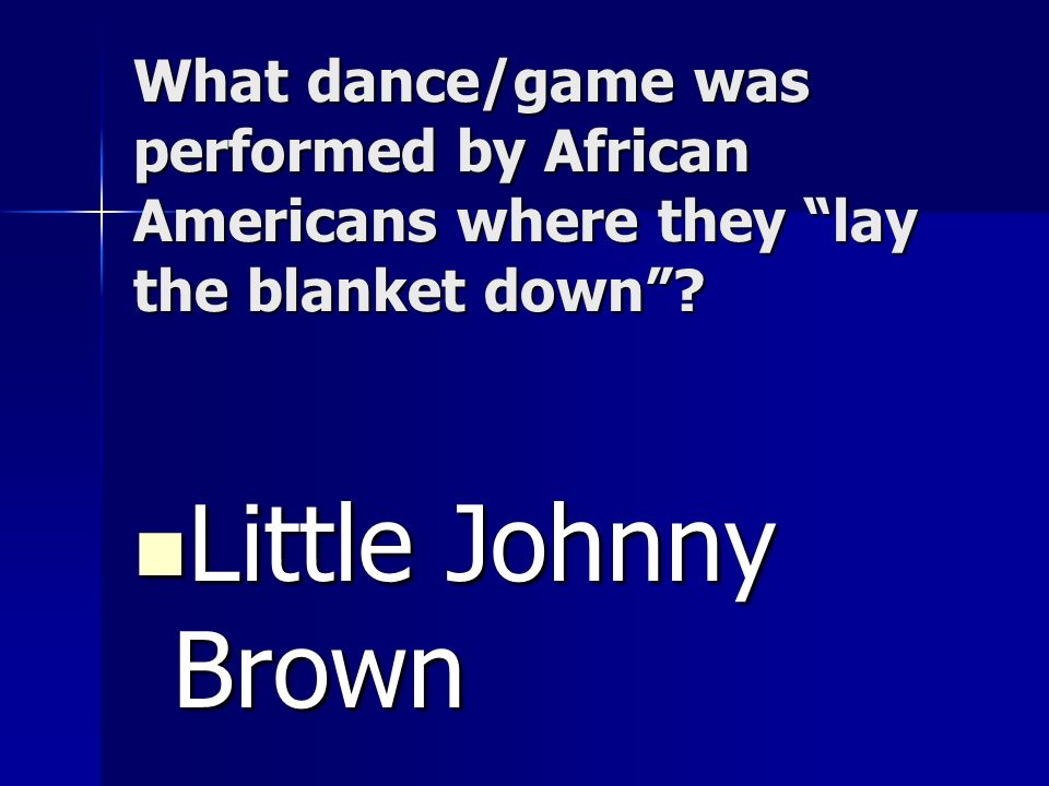 What dance/game was performed by African Americans where they lay the blanket down? Little Johnny Brown Little Johnny Brown