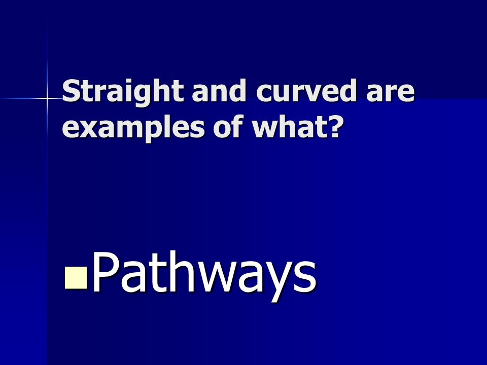 Straight and curved are examples of what? Pathways Pathways