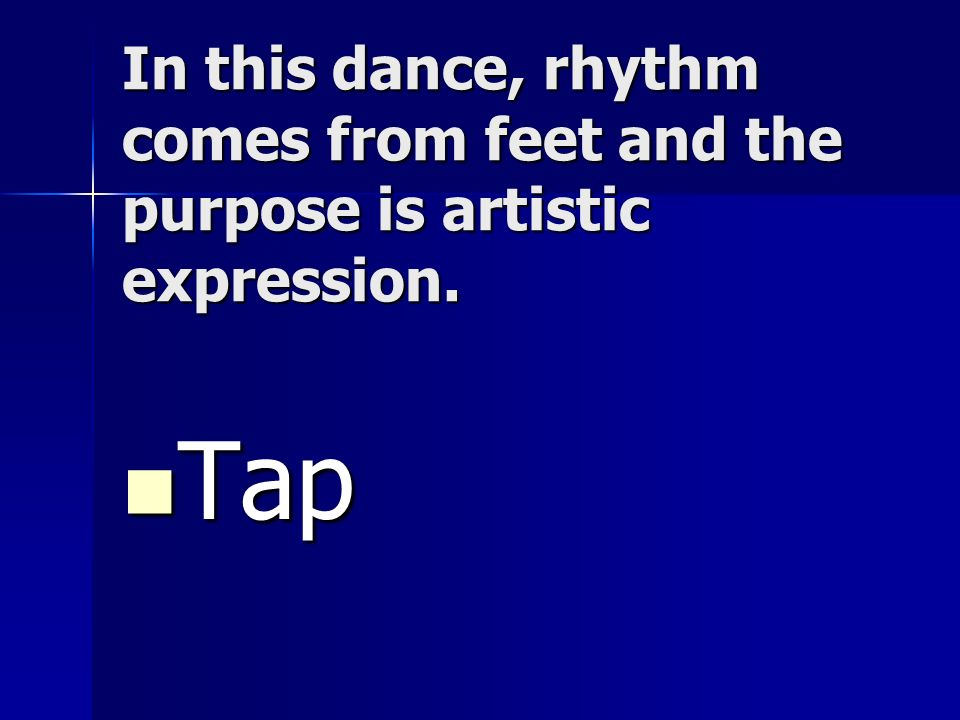 In this dance, rhythm comes from feet and the purpose is artistic expression. Tap Tap